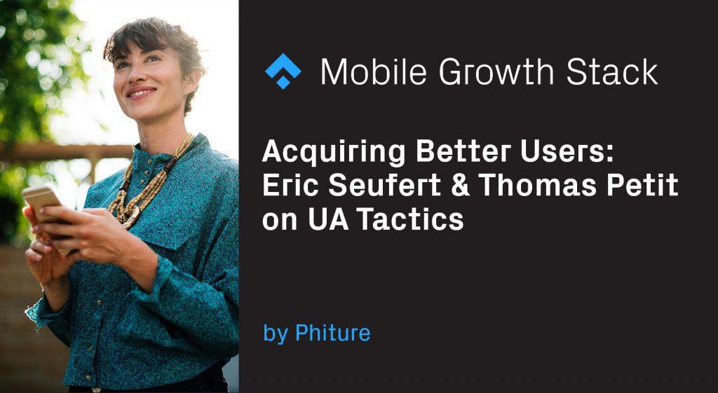 Acquiring Better Users — Eric Seufert & Thomas Petit on UA Tactics