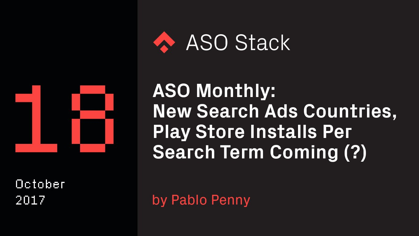 ASO Monthly #18 October 2017: New Search Ads Countries, Play Store Installs Per Search Term Coming (?) & More