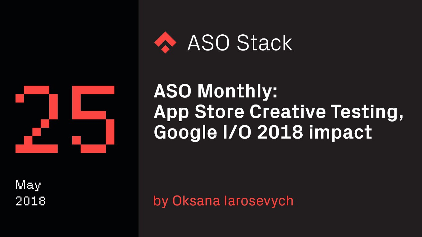 ASO Monthly #25 May 2018: App Store Creative Testing, Google I/O 2018 impact