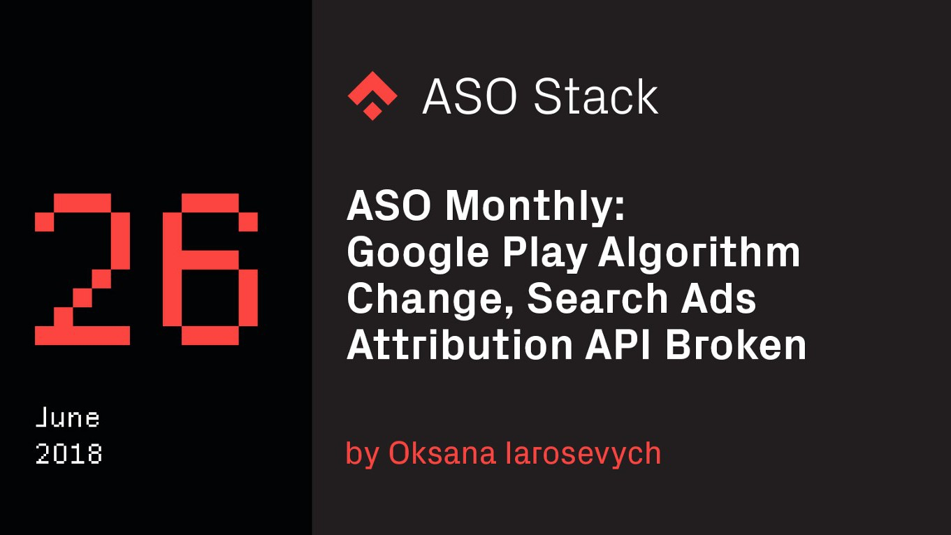 ASO Monthly #26 June 2018: Google Play Algorithm Change, Search Ads Attribution API Broken