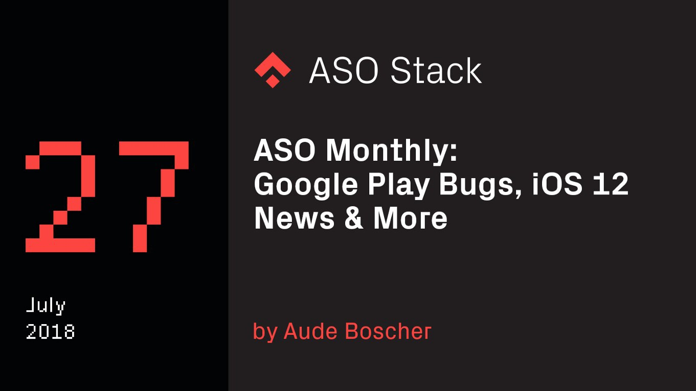 ASO Monthly #27 July 2018: Google Play Bugs, iOS 12 News & More