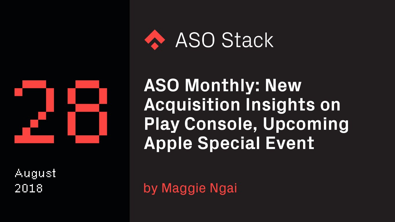 ASO Monthly #28 August 2018: New Acquisition Insights on Google Play Console, Upcoming Apple Special Event