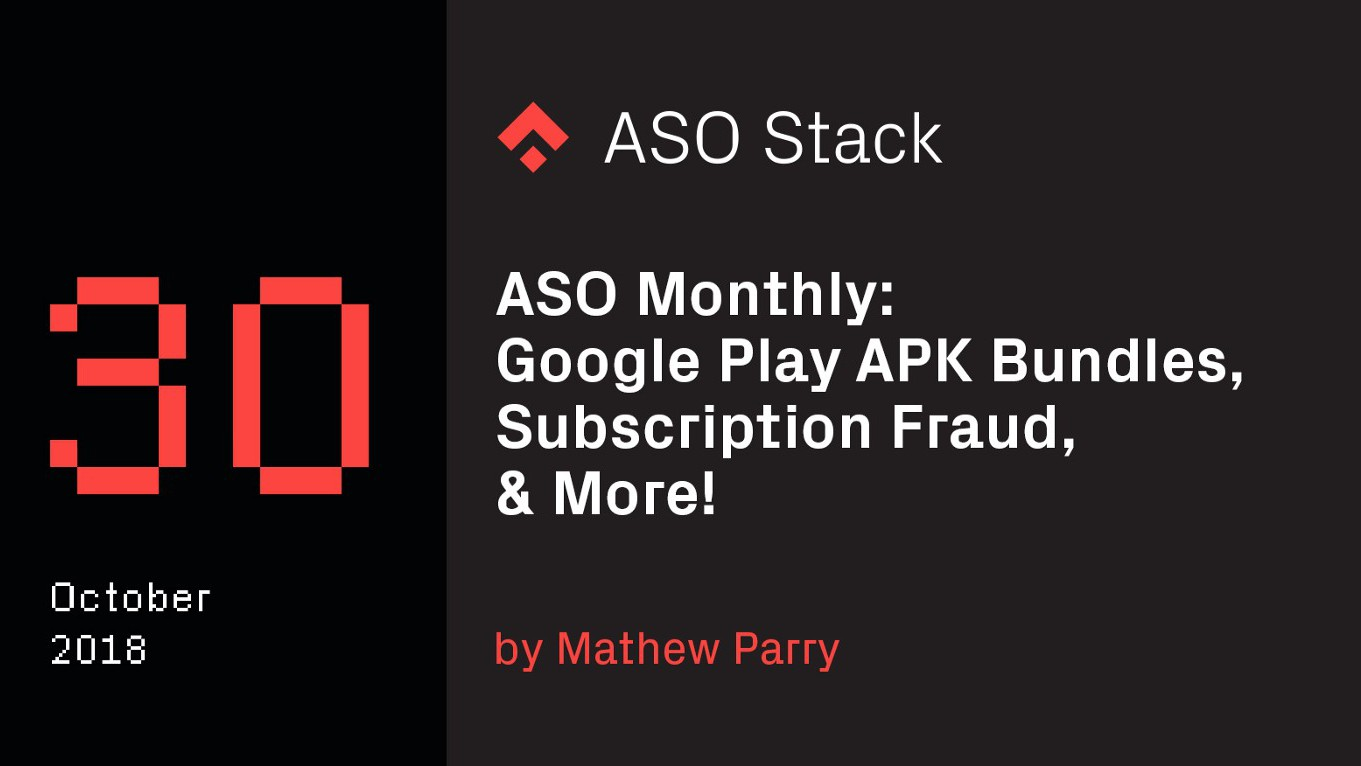ASO Monthly #30 October 2018: Google Play APK Bundles, Subscription Fraud, & More!