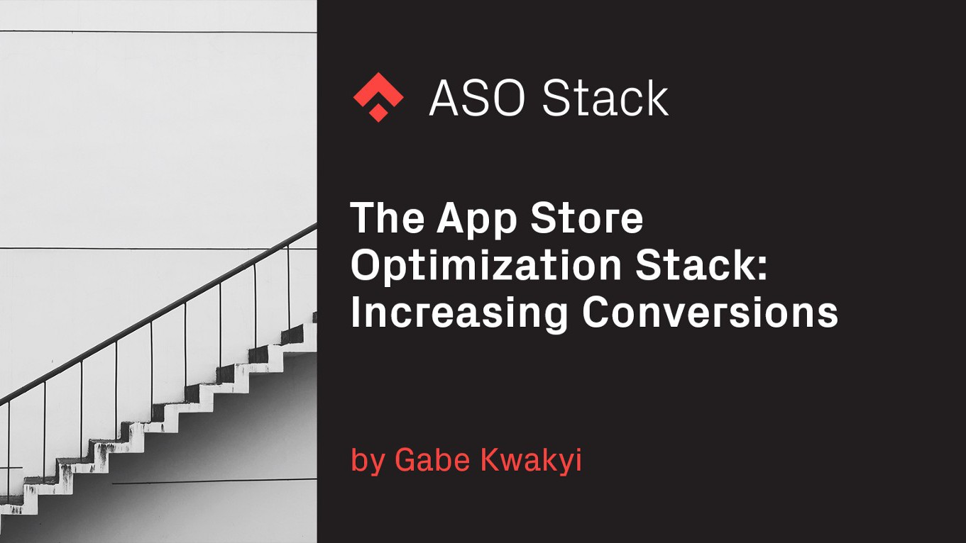 The App Store Optimization Stack: Increasing Conversions