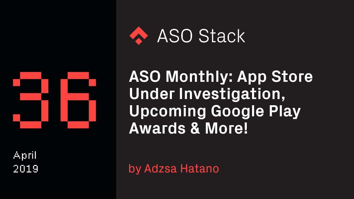 ASO Monthly #36 April 2019: App Store Under Investigation, Upcoming Google Play Awards & More!