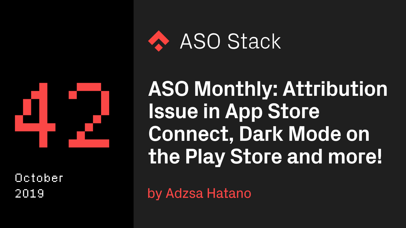 ASO Monthly #42 October 2019: Attribution Issue in App Store Connect, Release of Dark Mode on the Play Store, and more!
